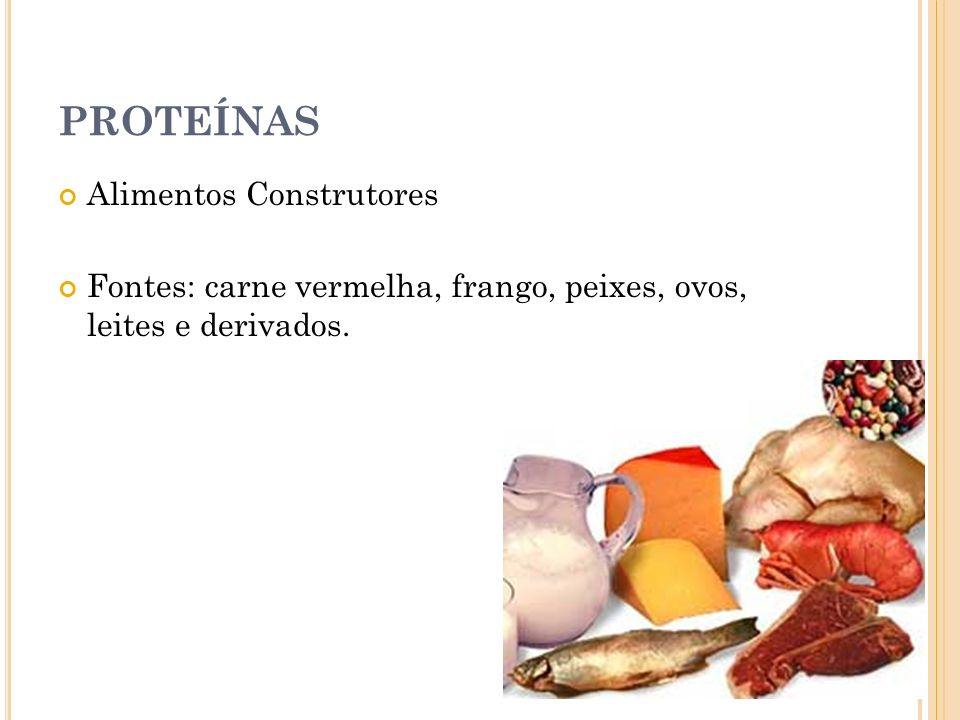 PROTEÍNAS Alimentos Construtores Fontes: carne vermelha, frango, peixes, ovos, leites e derivados.