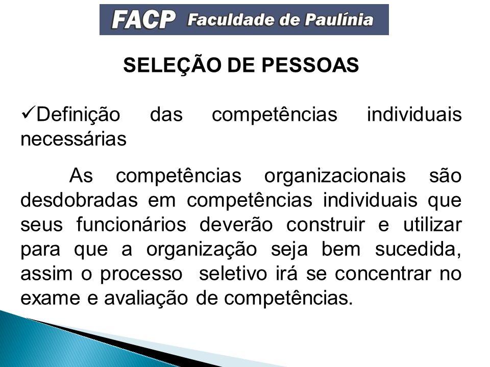 SELEÇÃO DE PESSOAS Definição das competências individuais necessárias As competências organizacionais são desdobradas em competências individuais que seus funcionários deverão construir e utilizar para que a organização seja bem sucedida, assim o processo seletivo irá se concentrar no exame e avaliação de competências.