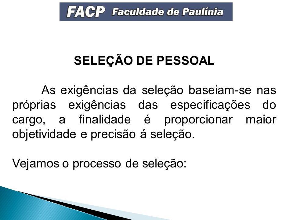 SELEÇÃO DE PESSOAL As exigências da seleção baseiam-se nas próprias exigências das especificações do cargo, a finalidade é proporcionar maior objetividade e precisão á seleção.