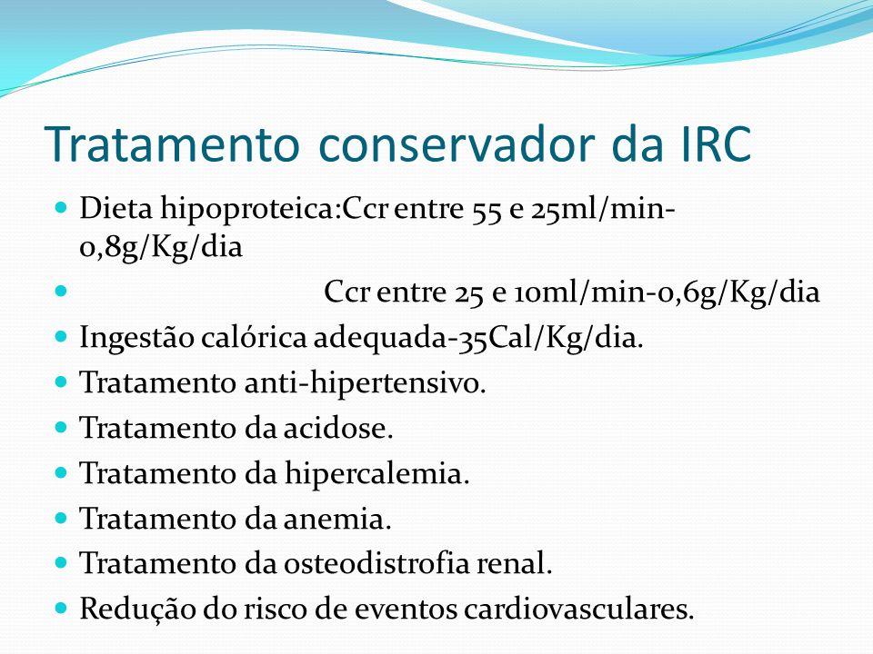 Tratamento conservador da IRC Dieta hipoproteica:Ccr entre 55 e 25ml/min- 0,8g/Kg/dia Ccr entre 25 e 10ml/min-0,6g/Kg/dia Ingestão calórica adequada-35Cal/Kg/dia.