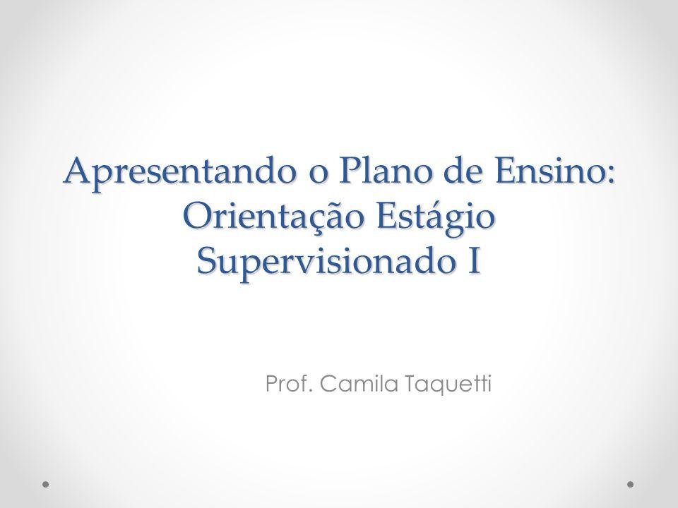 Apresentando o Plano de Ensino: Orientação Estágio Supervisionado I Prof. Camila Taquetti