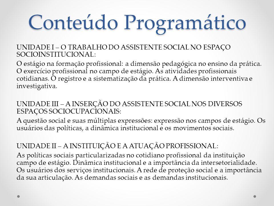 Conteúdo Programático UNIDADE I – O TRABALHO DO ASSISTENTE SOCIAL NO ESPAÇO SOCIOINSTITUCIONAL: O estágio na formação profissional: a dimensão pedagógica no ensino da prática.