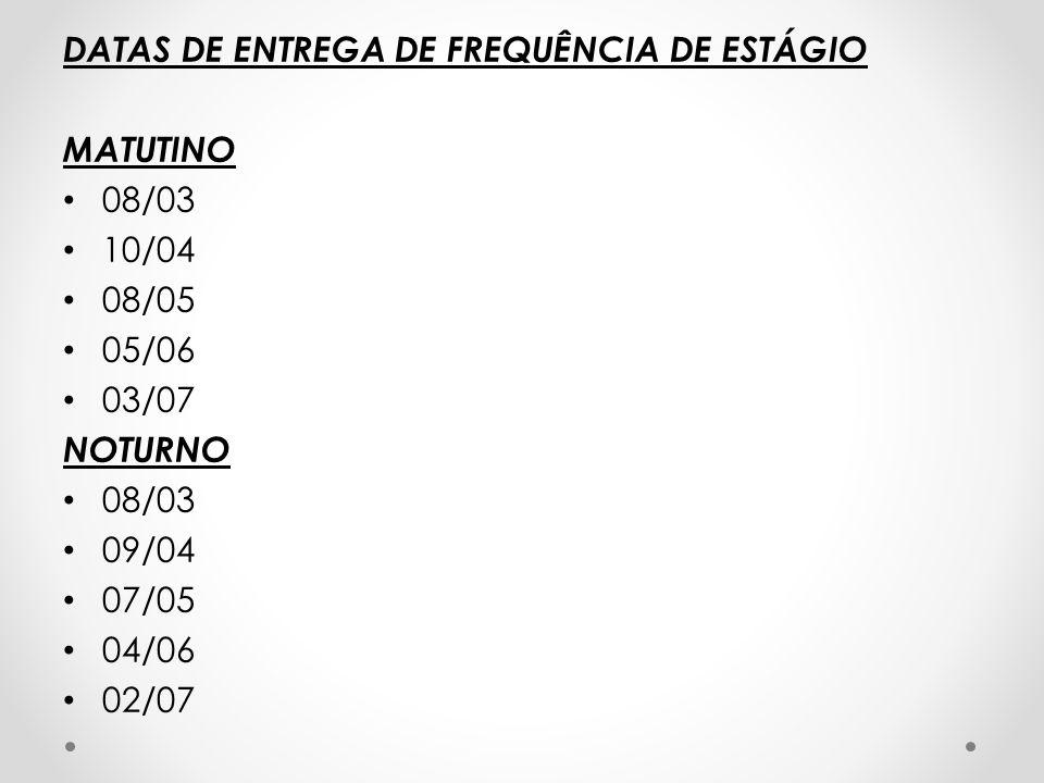 DATAS DE ENTREGA DE FREQUÊNCIA DE ESTÁGIO MATUTINO 08/03 10/04 08/05 05/06 03/07 NOTURNO 08/03 09/04 07/05 04/06 02/07