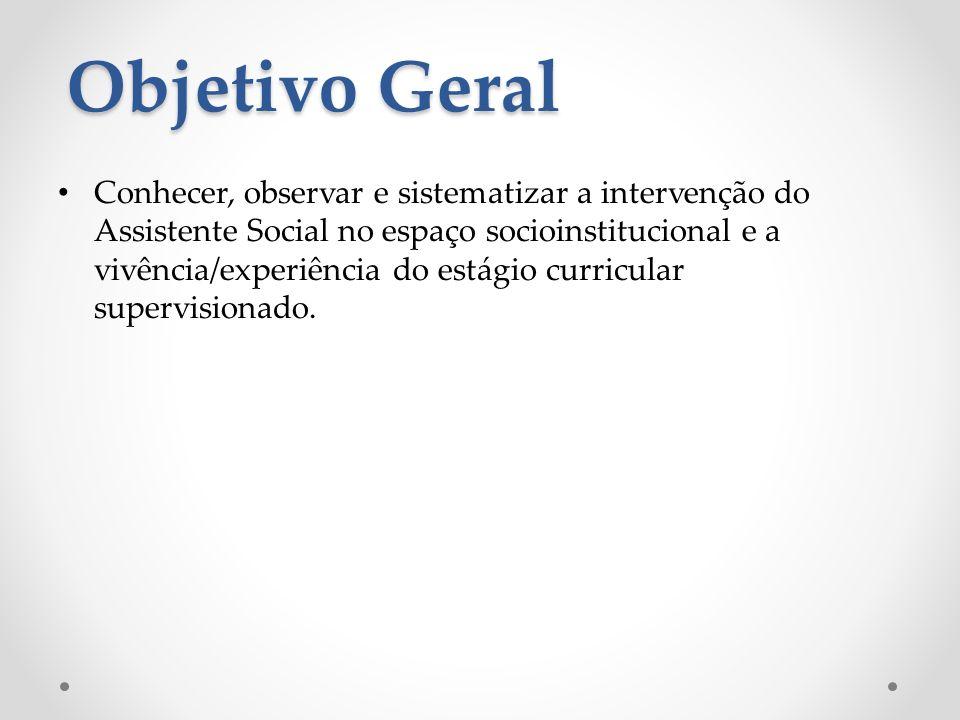 Objetivo Geral Conhecer, observar e sistematizar a intervenção do Assistente Social no espaço socioinstitucional e a vivência/experiência do estágio curricular supervisionado.