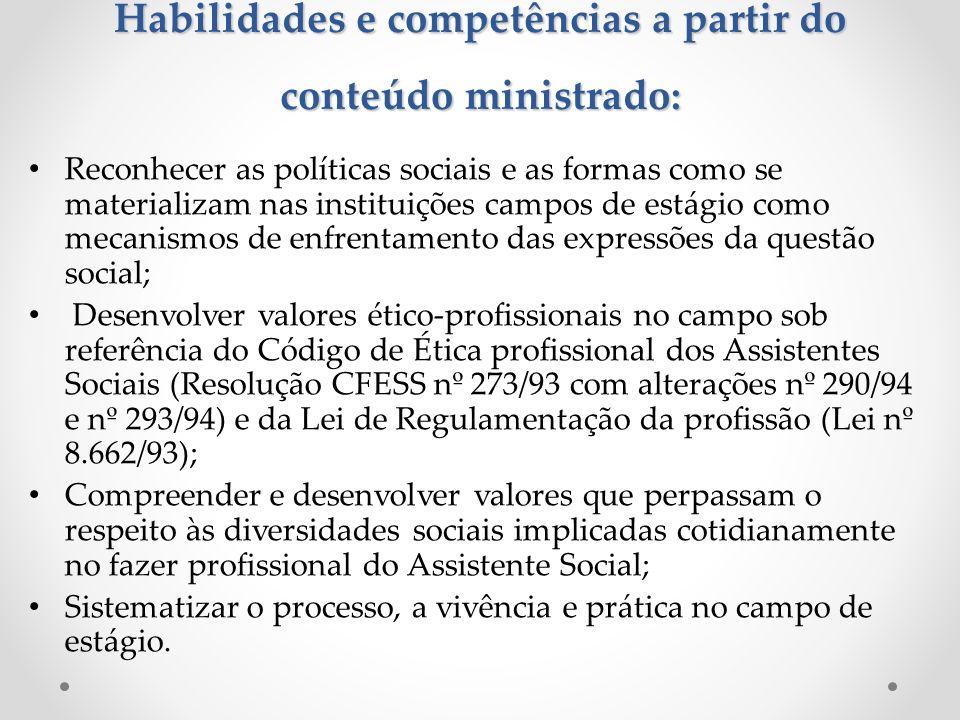 Habilidades e competências a partir do conteúdo ministrado: Reconhecer as políticas sociais e as formas como se materializam nas instituições campos de estágio como mecanismos de enfrentamento das expressões da questão social; Desenvolver valores ético-profissionais no campo sob referência do Código de Ética profissional dos Assistentes Sociais (Resolução CFESS nº 273/93 com alterações nº 290/94 e nº 293/94) e da Lei de Regulamentação da profissão (Lei nº 8.662/93); Compreender e desenvolver valores que perpassam o respeito às diversidades sociais implicadas cotidianamente no fazer profissional do Assistente Social; Sistematizar o processo, a vivência e prática no campo de estágio.