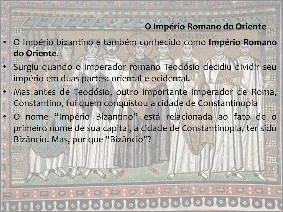 O Império Romano do Oriente A cidade de Bizâncio teve seu nome substituído por Constantinopla quando foi conquistada pelo imperador Constantino em 330.