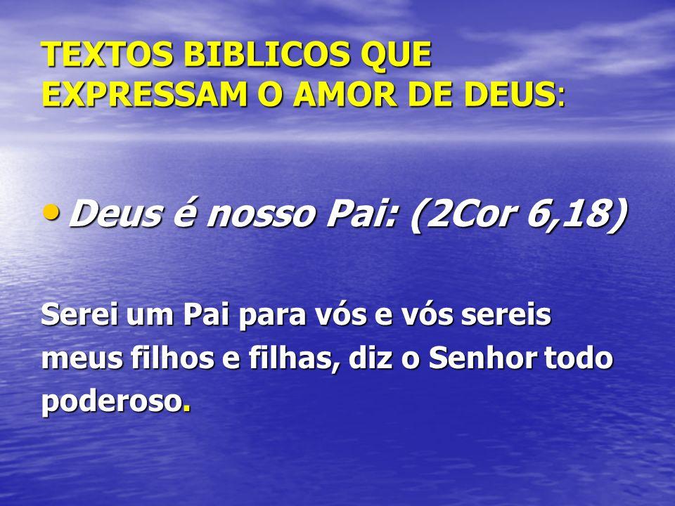 TEXTOS BIBLICOS QUE EXPRESSAM O AMOR DE DEUS: Deus é nosso Pai: (2Cor 6,18) Deus é nosso Pai: (2Cor 6,18) Serei um Pai para vós e vós sereis meus filhos e filhas, diz o Senhor todo poderoso.