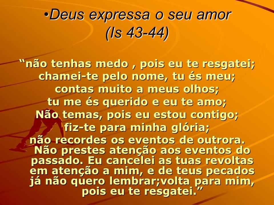 Deus expressa o seu amor (Is 43-44)Deus expressa o seu amor (Is 43-44) não tenhas medo, pois eu te resgatei; chamei-te pelo nome, tu és meu; contas muito a meus olhos; tu me és querido e eu te amo; Não temas, pois eu estou contigo; fiz-te para minha glória; não recordes os eventos de outrora.