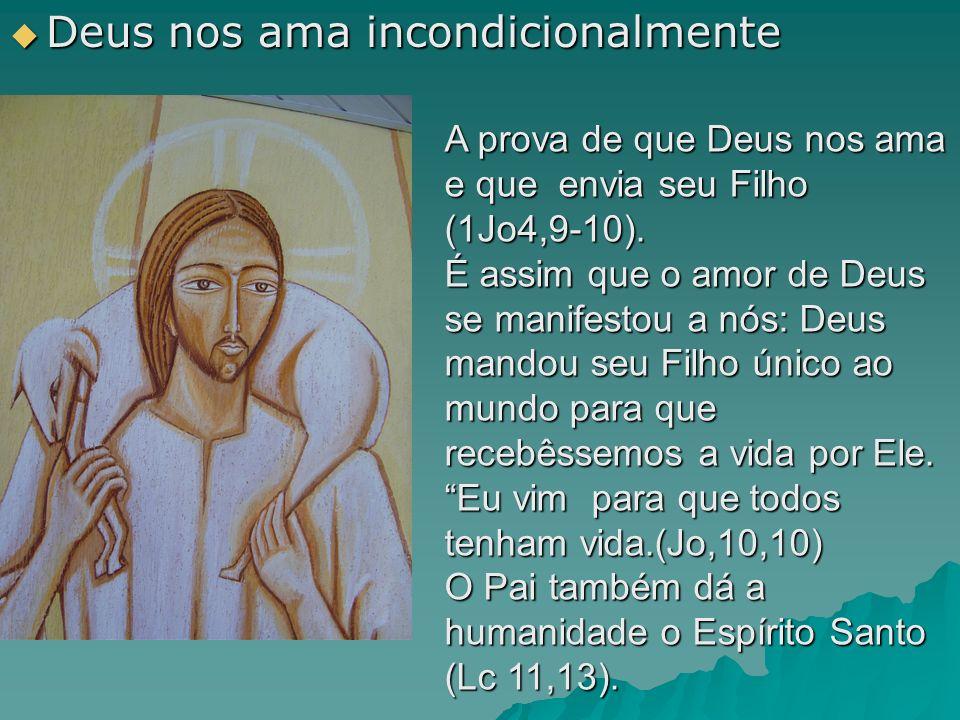  Deus nos ama incondicionalmente A prova de que Deus nos ama e que envia seu Filho (1Jo4,9-10).