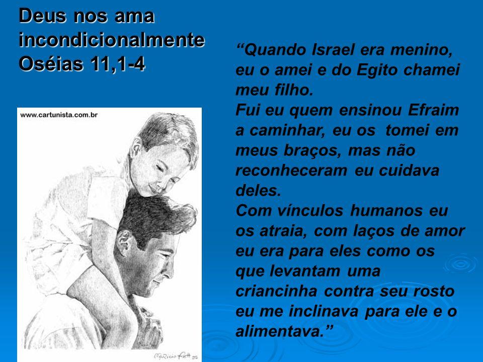 Deus nos ama incondicionalmente Oséias 11,1-4 Quando Israel era menino, eu o amei e do Egito chamei meu filho.