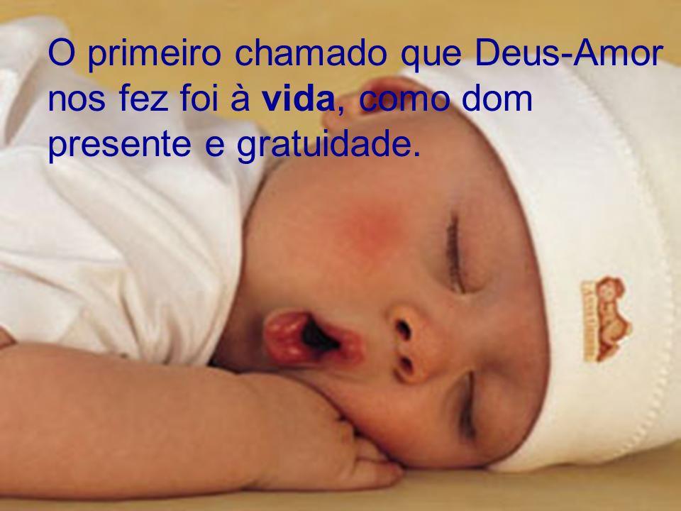 O primeiro chamado que Deus-Amor nos fez foi à vida, como dom presente e gratuidade.