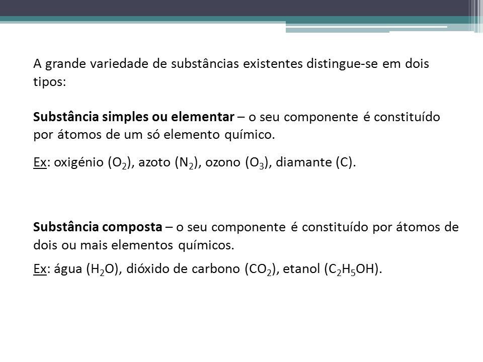 A grande variedade de substâncias existentes distingue-se em dois tipos: Substância simples ou elementar – o seu componente é constituído por átomos de um só elemento químico.