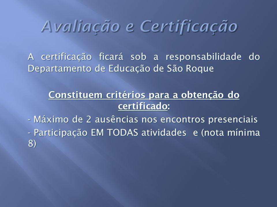 A certificação ficará sob a responsabilidade do Departamento de Educação de São Roque Constituem critérios para a obtenção do certificado: - Máximo de 2 ausências nos encontros presenciais - Participação EM TODAS atividades e (nota mínima 8)