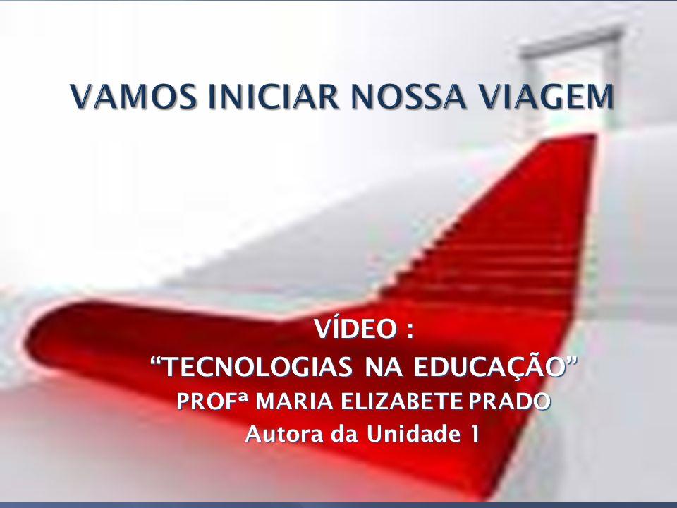VÍDEO : TECNOLOGIAS NA EDUCAÇÃO PROFª MARIA ELIZABETE PRADO Autora da Unidade 1