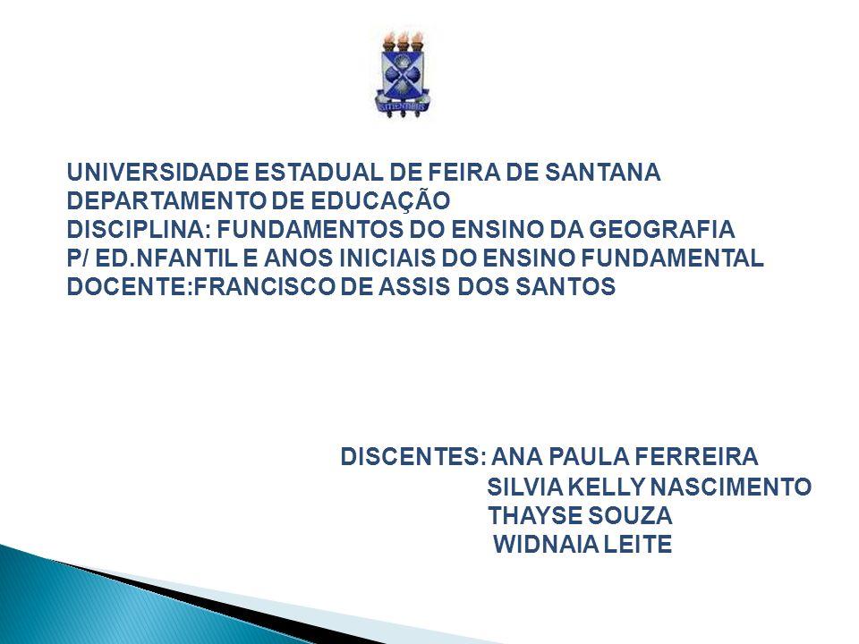UNIVERSIDADE ESTADUAL DE FEIRA DE SANTANA DEPARTAMENTO DE EDUCAÇÃO DISCIPLINA: FUNDAMENTOS DO ENSINO DA GEOGRAFIA P/ ED.NFANTIL E ANOS INICIAIS DO ENSINO FUNDAMENTAL DOCENTE:FRANCISCO DE ASSIS DOS SANTOS DISCENTES: ANA PAULA FERREIRA SILVIA KELLY NASCIMENTO THAYSE SOUZA WIDNAIA LEITE