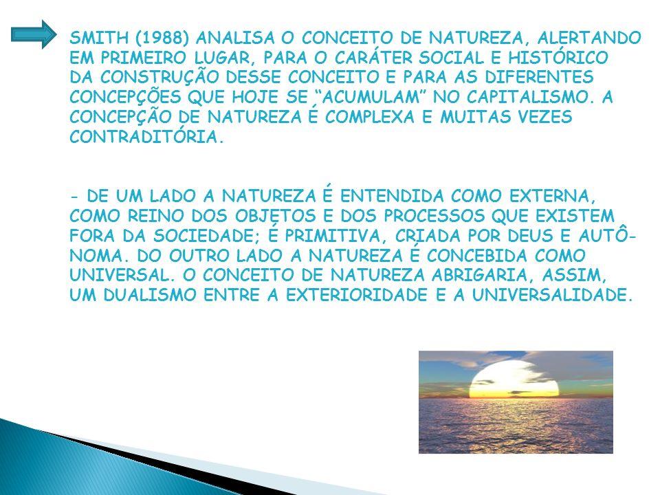 SMITH (1988) ANALISA O CONCEITO DE NATUREZA, ALERTANDO EM PRIMEIRO LUGAR, PARA O CARÁTER SOCIAL E HISTÓRICO DA CONSTRUÇÃO DESSE CONCEITO E PARA AS DIFERENTES CONCEPÇÕES QUE HOJE SE ACUMULAM NO CAPITALISMO.