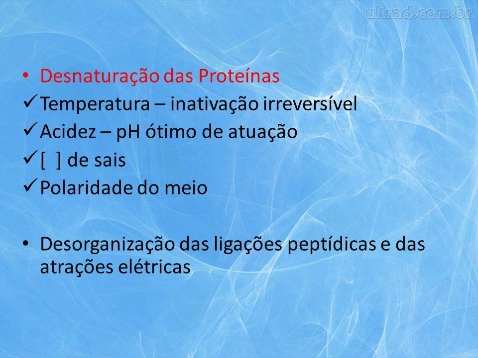 Desnaturação das Proteínas Temperatura – inativação irreversível Acidez – pH ótimo de atuação [ ] de sais Polaridade do meio Desorganização das ligações peptídicas e das atrações elétricas