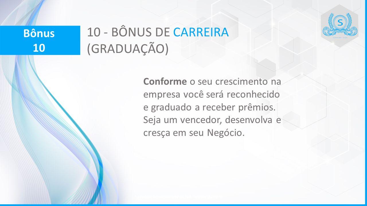 10 - BÔNUS DE CARREIRA (GRADUAÇÃO) Conforme o seu crescimento na empresa você será reconhecido e graduado a receber prêmios. Seja um vencedor, desenvo