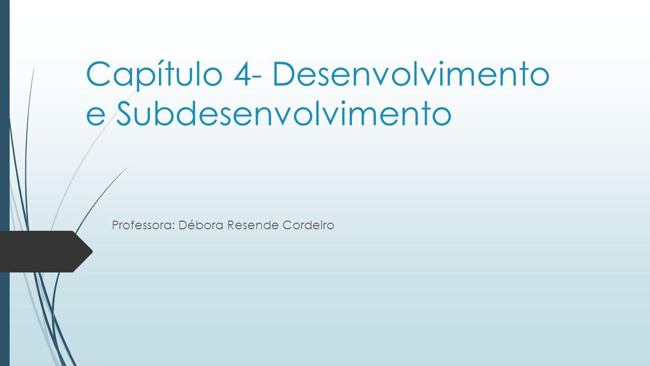 Capítulo 4- Desenvolvimento e Subdesenvolvimento Professora: Débora Resende Cordeiro