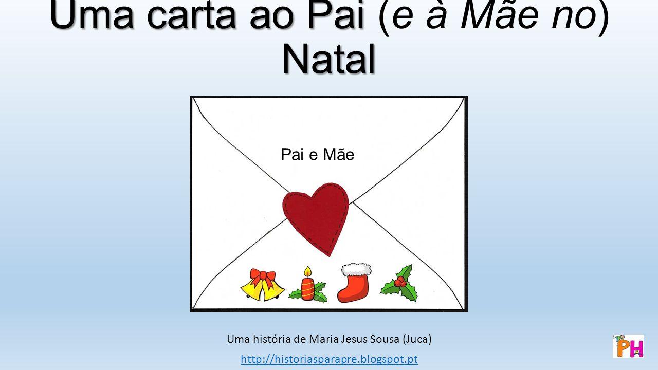 Uma carta ao Pai Natal Uma carta ao Pai (e à Mãe no) Natal Uma história de Maria Jesus Sousa (Juca) http://historiasparapre.blogspot.pt Pai e Mãe