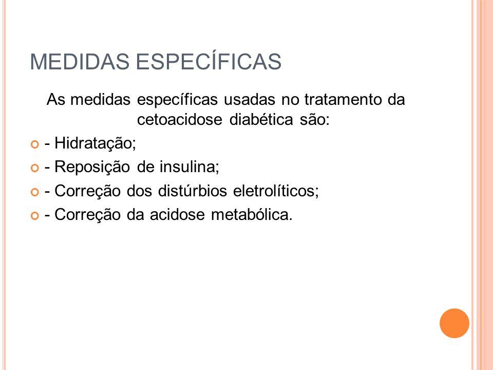 MEDIDAS ESPECÍFICAS As medidas específicas usadas no tratamento da cetoacidose diabética são: - Hidratação; - Reposição de insulina; - Correção dos di
