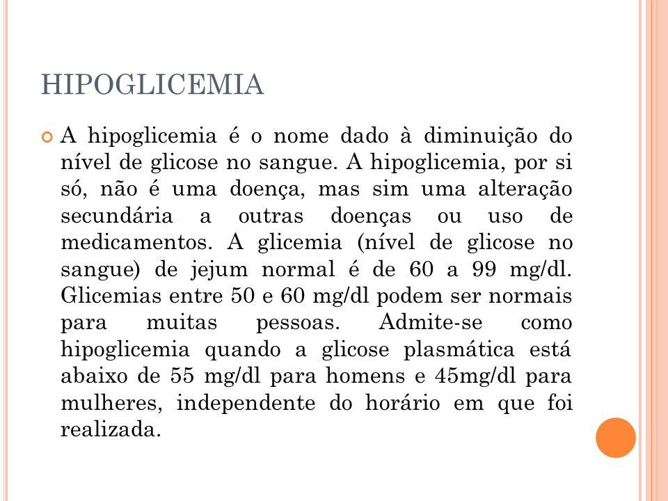 HIPOGLICEMIA A hipoglicemia é o nome dado à diminuição do nível de glicose no sangue. A hipoglicemia, por si só, não é uma doença, mas sim uma alteraç