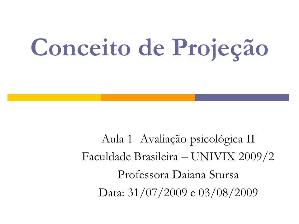 Conceito de Projeção Aula 1- Avaliação psicológica II Faculdade Brasileira – UNIVIX 2009/2 Professora Daiana Stursa Data: 31/07/2009 e 03/08/2009