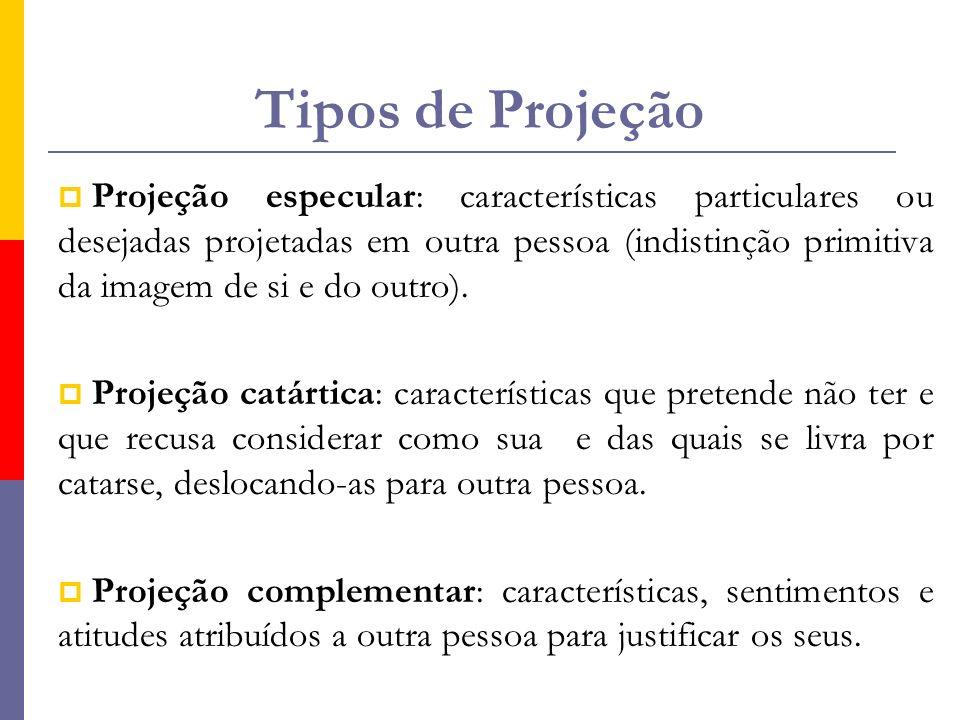 Tipos de Projeção  Projeção especular: características particulares ou desejadas projetadas em outra pessoa (indistinção primitiva da imagem de si e