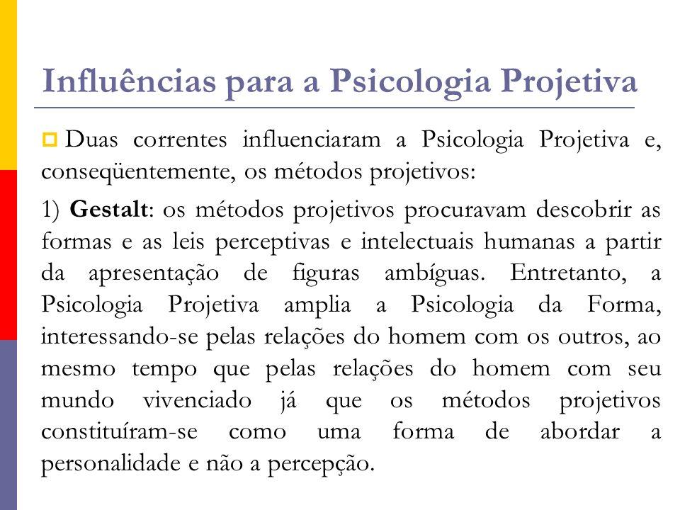 Influências para a Psicologia Projetiva  Duas correntes influenciaram a Psicologia Projetiva e, conseqüentemente, os métodos projetivos: 1) Gestalt: