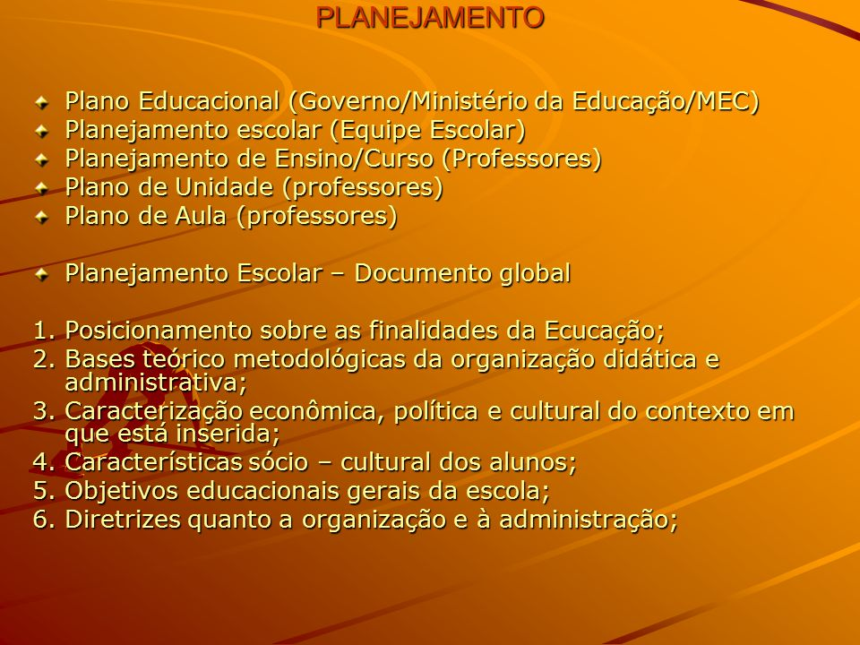 PLANEJAMENTO PLANEJAMENTO Plano Educacional (Governo/Ministério da Educação/MEC) Planejamento escolar (Equipe Escolar) Planejamento de Ensino/Curso (Professores) Plano de Unidade (professores) Plano de Aula (professores) Planejamento Escolar – Documento global 1.Posicionamento sobre as finalidades da Ecucação; 2.Bases teórico metodológicas da organização didática e administrativa; 3.Caracterização econômica, política e cultural do contexto em que está inserida; 4.Características sócio – cultural dos alunos; 5.Objetivos educacionais gerais da escola; 6.Diretrizes quanto a organização e à administração;