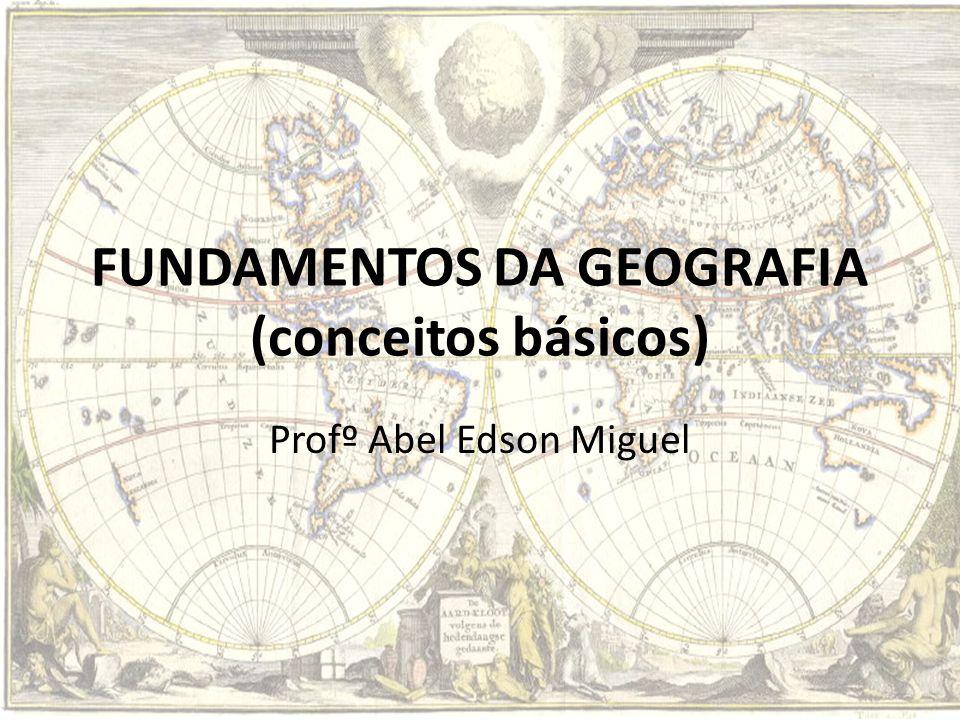 FUNDAMENTOS DA GEOGRAFIA (conceitos básicos) Profº Abel Edson Miguel