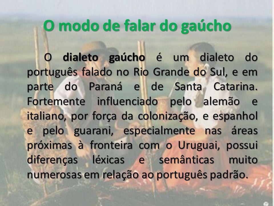 O modo de falar do gaúcho O dialeto gaúcho é um dialeto do português falado no Rio Grande do Sul, e em parte do Paraná e de Santa Catarina.