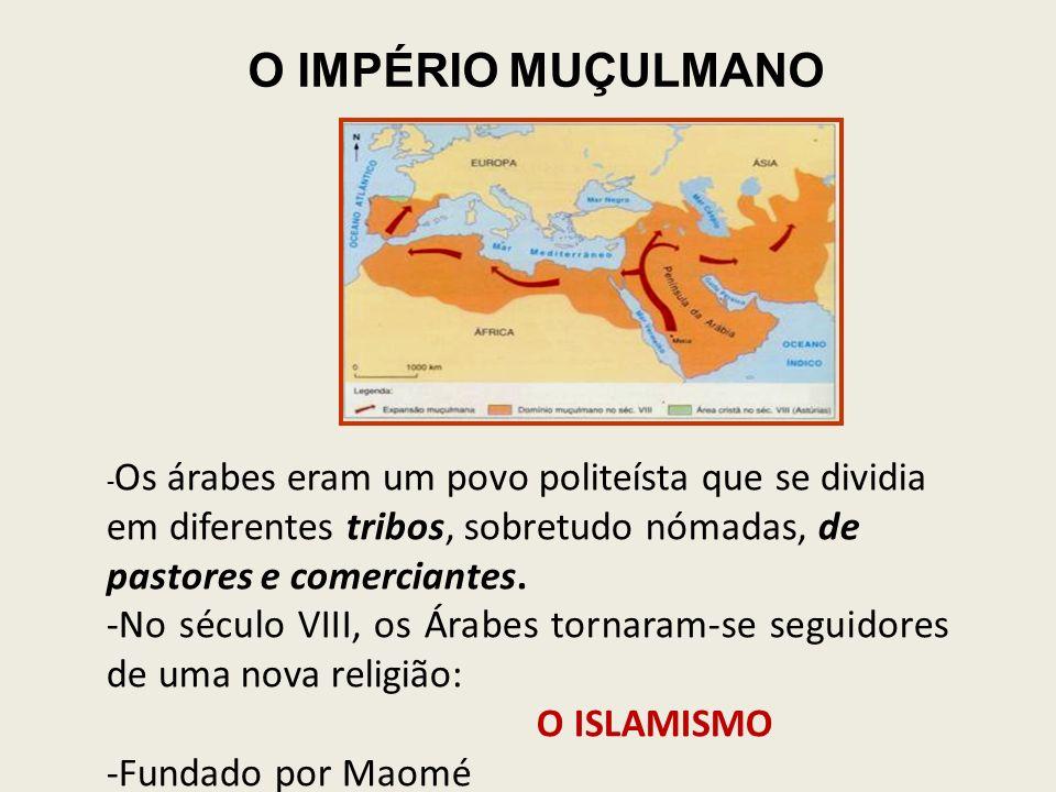 O IMPÉRIO MUÇULMANO - Os árabes eram um povo politeísta que se dividia em diferentes tribos, sobretudo nómadas, de pastores e comerciantes.
