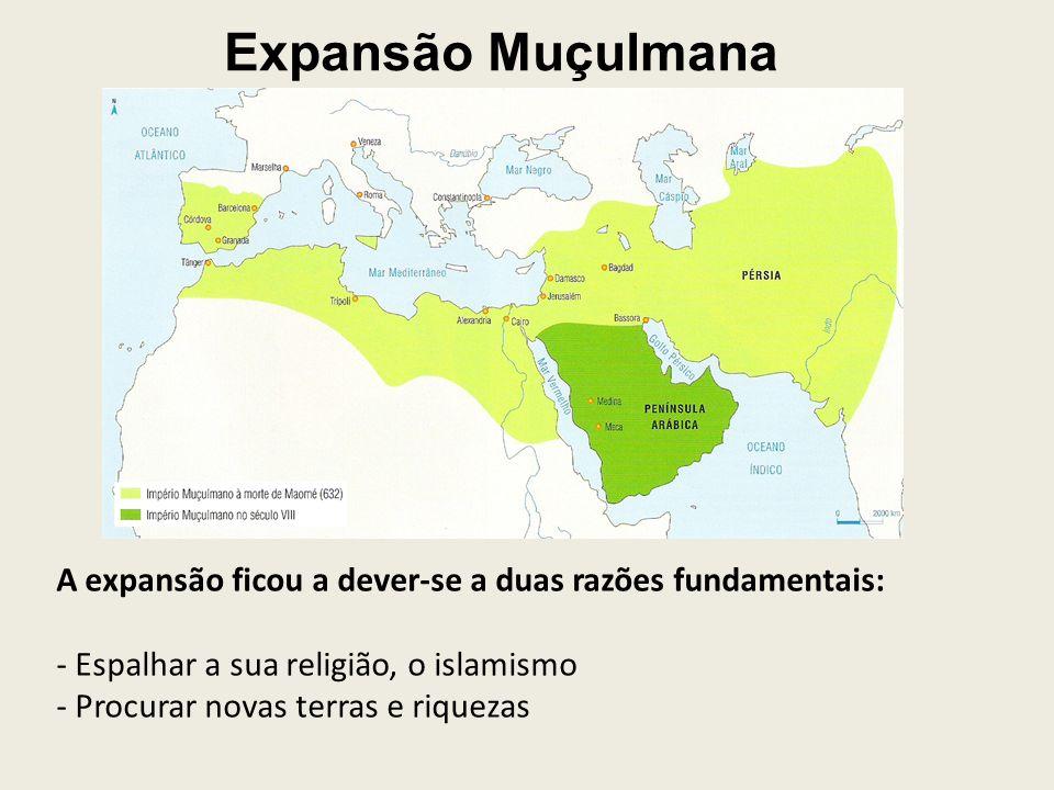Expansão Muçulmana A expansão ficou a dever-se a duas razões fundamentais: - Espalhar a sua religião, o islamismo - Procurar novas terras e riquezas