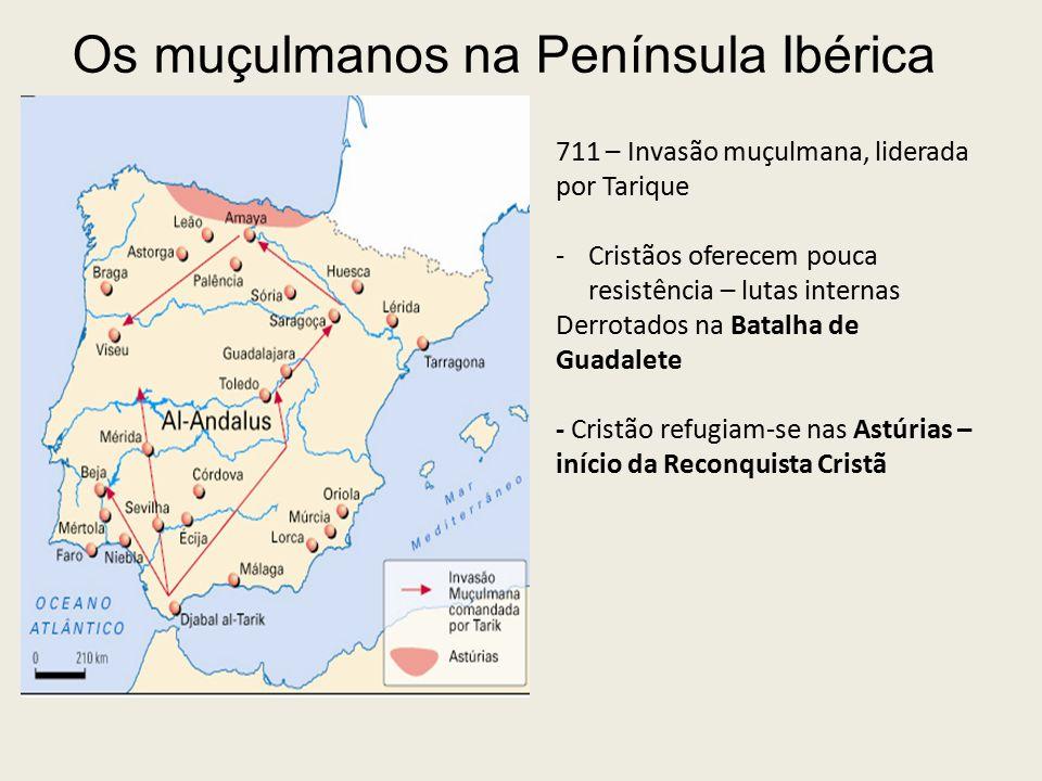 Os muçulmanos na Península Ibérica 711 – Invasão muçulmana, liderada por Tarique -Cristãos oferecem pouca resistência – lutas internas Derrotados na Batalha de Guadalete - Cristão refugiam-se nas Astúrias – início da Reconquista Cristã