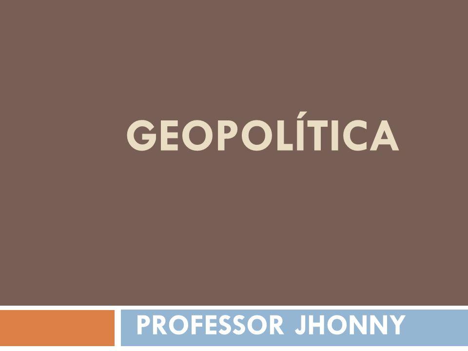 GEOPOLÍTICA PROFESSOR JHONNY