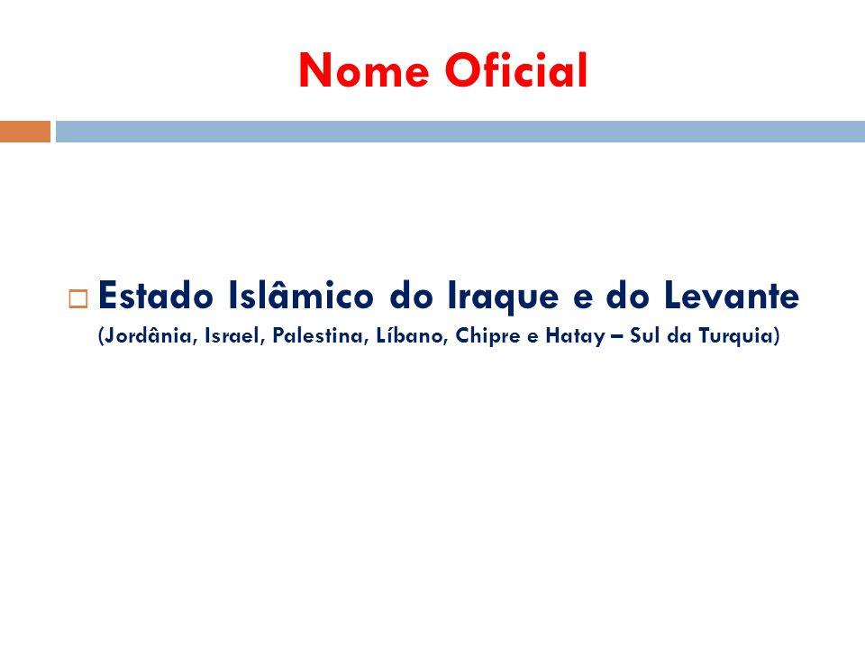 Nome Oficial  Estado Islâmico do Iraque e do Levante (Jordânia, Israel, Palestina, Líbano, Chipre e Hatay – Sul da Turquia)