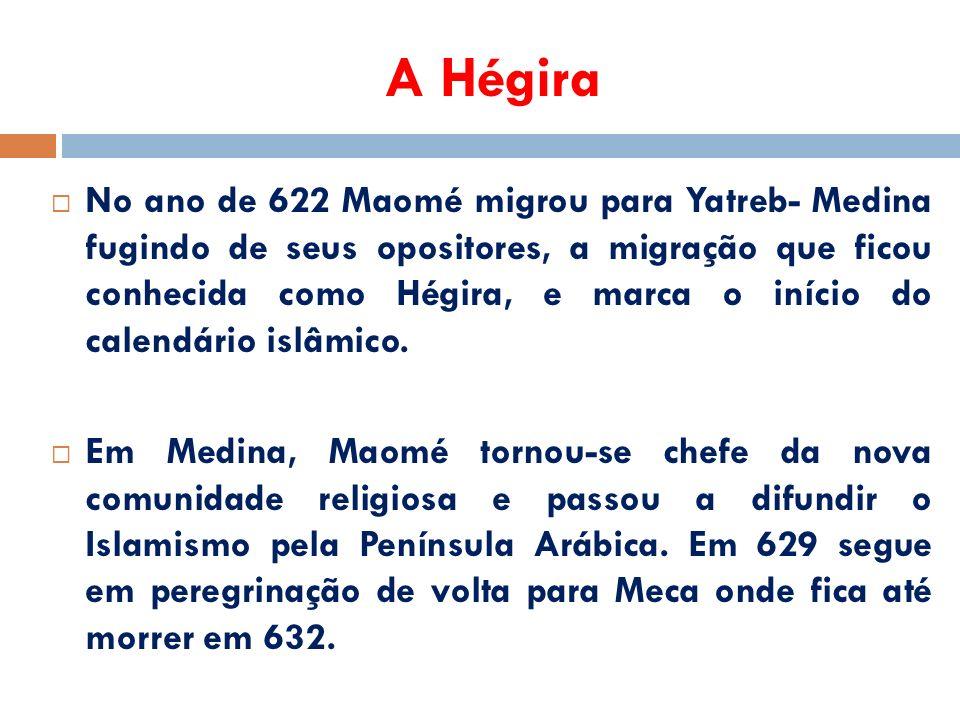 A Hégira  No ano de 622 Maomé migrou para Yatreb- Medina fugindo de seus opositores, a migração que ficou conhecida como Hégira, e marca o início do calendário islâmico.