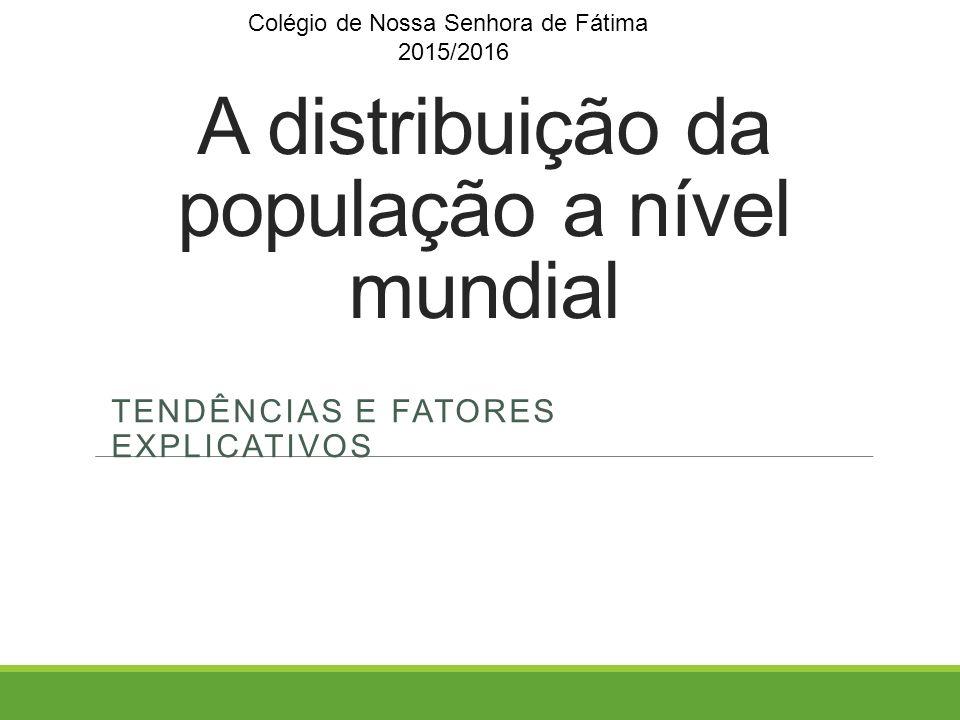 A distribuição da população a nível mundial TENDÊNCIAS E FATORES EXPLICATIVOS Colégio de Nossa Senhora de Fátima 2015/2016