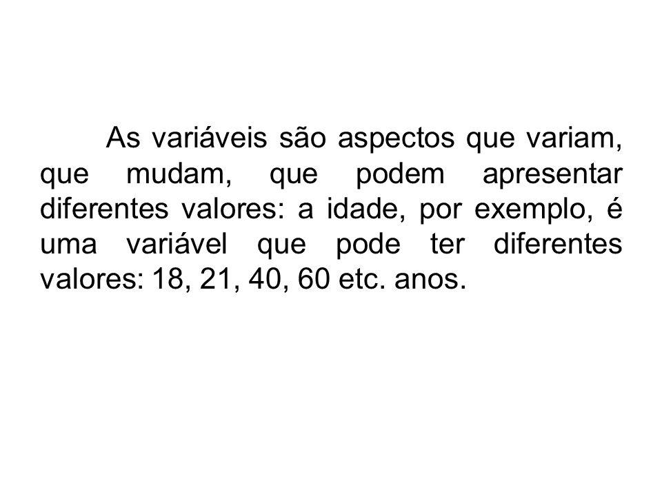 As variáveis são aspectos que variam, que mudam, que podem apresentar diferentes valores: a idade, por exemplo, é uma variável que pode ter diferentes valores: 18, 21, 40, 60 etc.