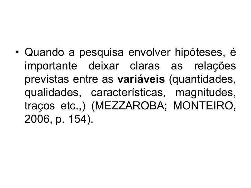 Quando a pesquisa envolver hipóteses, é importante deixar claras as relações previstas entre as variáveis (quantidades, qualidades, características, magnitudes, traços etc.,) (MEZZAROBA; MONTEIRO, 2006, p.