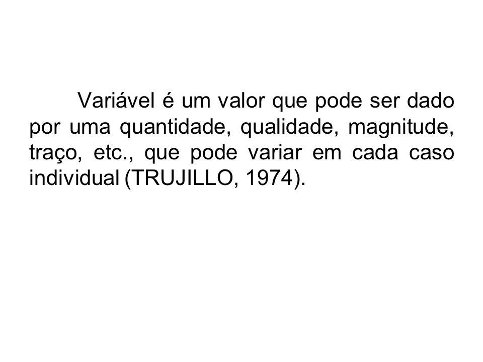 Variável é um valor que pode ser dado por uma quantidade, qualidade, magnitude, traço, etc., que pode variar em cada caso individual (TRUJILLO, 1974).