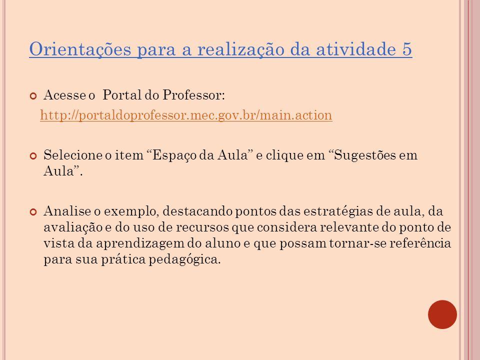 Orientações para a realização da atividade 5 Acesse o Portal do Professor: http://portaldoprofessor.mec.gov.br/main.action Selecione o item Espaço da Aula e clique em Sugestões em Aula .