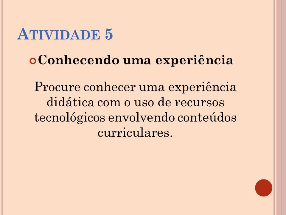 A TIVIDADE 5 Conhecendo uma experiência Procure conhecer uma experiência didática com o uso de recursos tecnológicos envolvendo conteúdos curriculares.