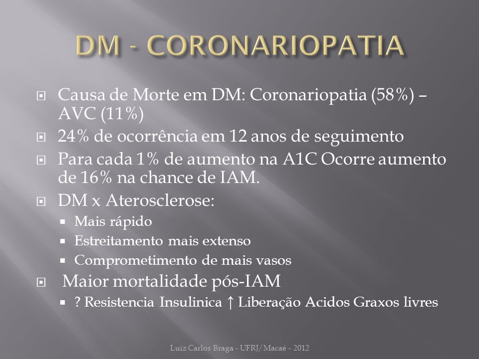  Causa de Morte em DM: Coronariopatia (58%) – AVC (11%)  24% de ocorrência em 12 anos de seguimento  Para cada 1% de aumento na A1C Ocorre aumento de 16% na chance de IAM.
