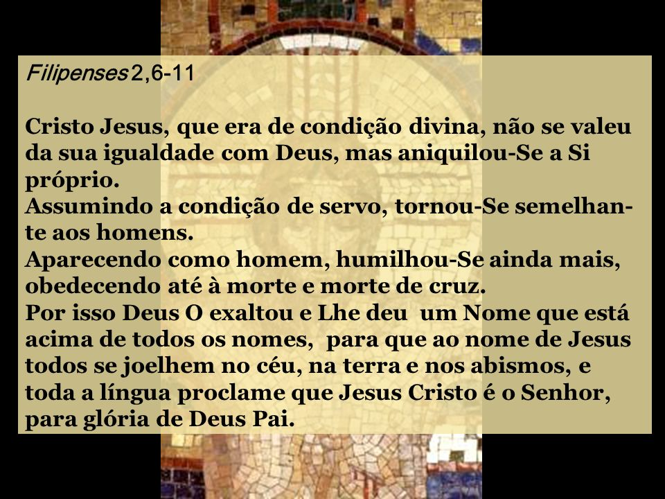Filipenses 2,6-11 Cristo Jesus, que era de condição divina, não se valeu da sua igualdade com Deus, mas aniquilou-Se a Si próprio.