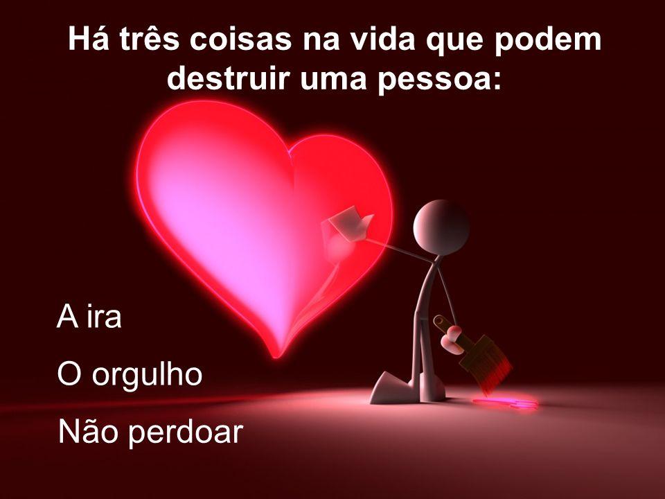 Há três coisas na vida que podem destruir uma pessoa: A ira O orgulho Não perdoar