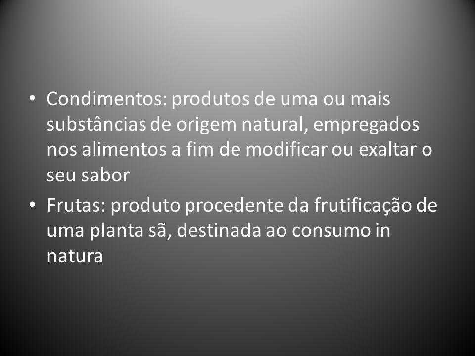 Condimentos: produtos de uma ou mais substâncias de origem natural, empregados nos alimentos a fim de modificar ou exaltar o seu sabor Frutas: produto procedente da frutificação de uma planta sã, destinada ao consumo in natura
