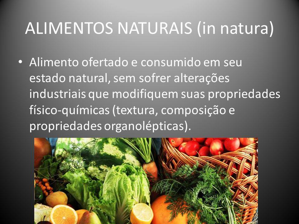 ALIMENTOS NATURAIS (in natura) Alimento ofertado e consumido em seu estado natural, sem sofrer alterações industriais que modifiquem suas propriedades físico-químicas (textura, composição e propriedades organolépticas).