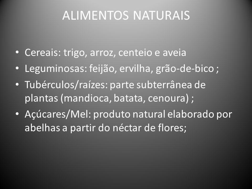 ALIMENTOS NATURAIS Cereais: trigo, arroz, centeio e aveia Leguminosas: feijão, ervilha, grão-de-bico ; Tubérculos/raízes: parte subterrânea de plantas (mandioca, batata, cenoura) ; Açúcares/Mel: produto natural elaborado por abelhas a partir do néctar de flores;